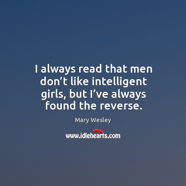 I always read that men don't like intelligent girls, but I've always found the reverse. Image