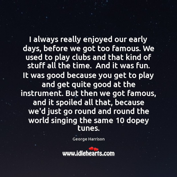 I always really enjoyed our early days, before we got too famous. George Harrison Picture Quote
