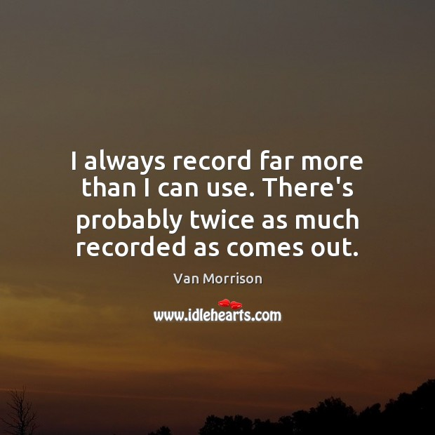 I always record far more than I can use. There's probably twice Van Morrison Picture Quote