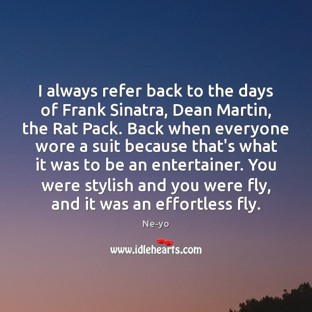 I always refer back to the days of Frank Sinatra, Dean Martin, Ne-yo Picture Quote