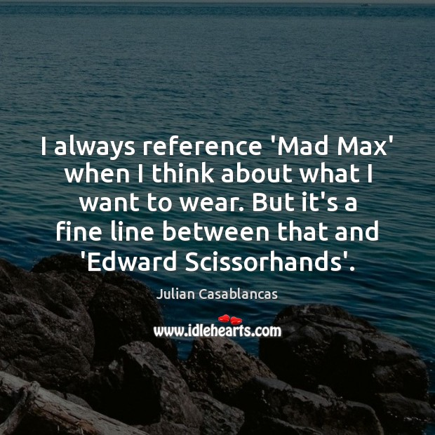 I always reference 'Mad Max' when I think about what I want Julian Casablancas Picture Quote