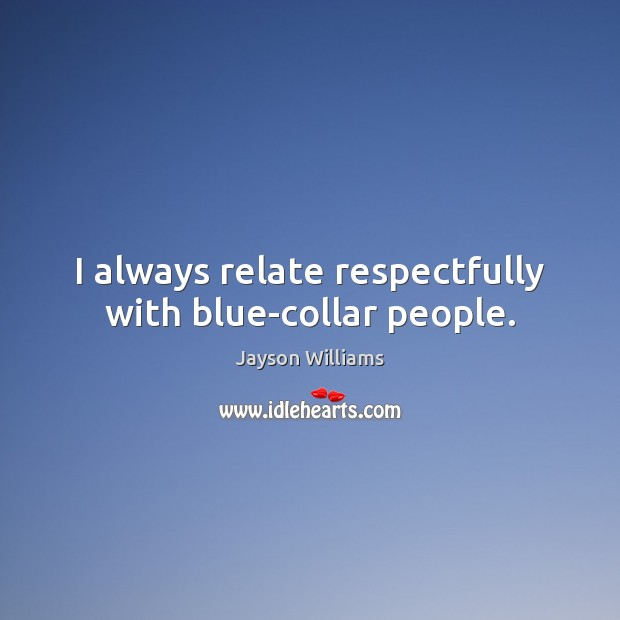 I always relate respectfully with blue-collar people. Image