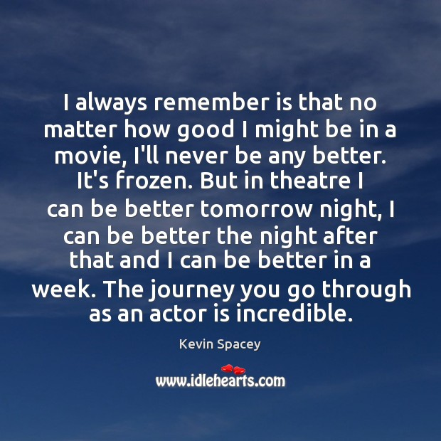 I always remember is that no matter how good I might be Kevin Spacey Picture Quote