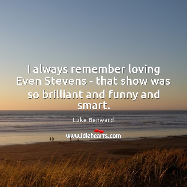 I always remember loving Even Stevens – that show was so brilliant and funny and smart. Luke Benward Picture Quote