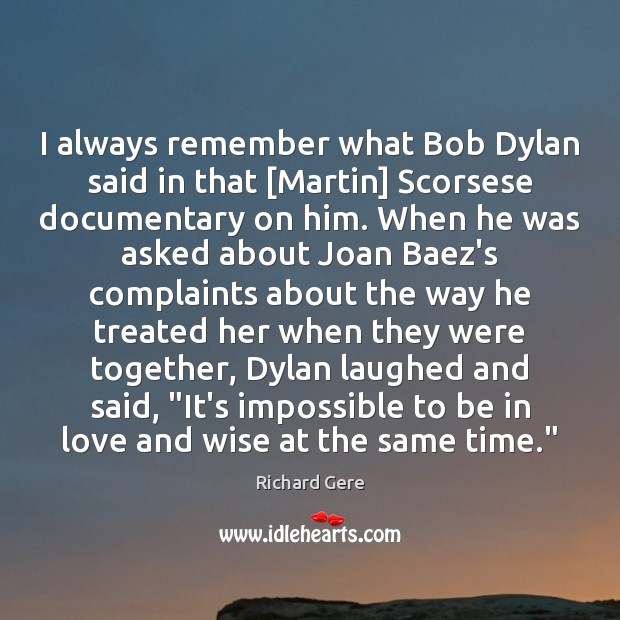 I always remember what Bob Dylan said in that [Martin] Scorsese documentary Richard Gere Picture Quote