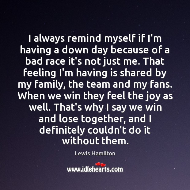 I always remind myself if I'm having a down day because of Lewis Hamilton Picture Quote