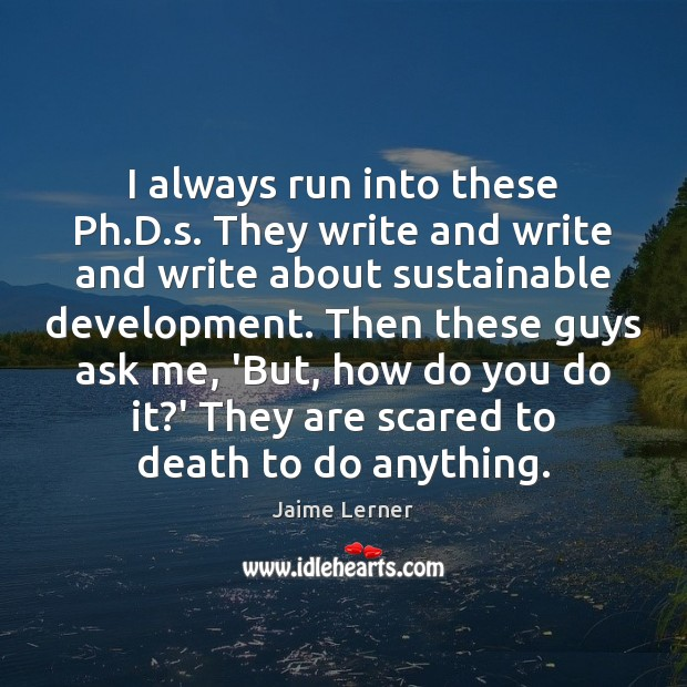 Image, I always run into these Ph.D.s. They write and write