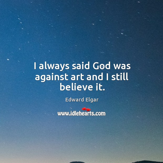 I always said God was against art and I still believe it. Image