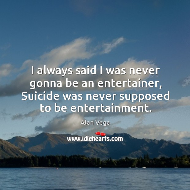 I always said I was never gonna be an entertainer, suicide was never supposed to be entertainment. Alan Vega Picture Quote