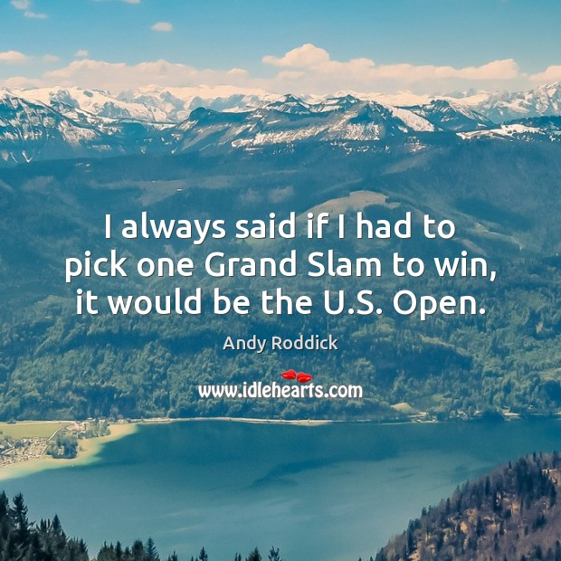 I always said if I had to pick one Grand Slam to win, it would be the U.S. Open. Andy Roddick Picture Quote
