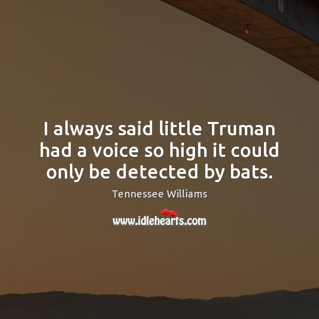 I always said little Truman had a voice so high it could only be detected by bats. Tennessee Williams Picture Quote