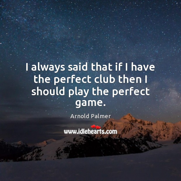 Image, I always said that if I have the perfect club then I should play the perfect game.