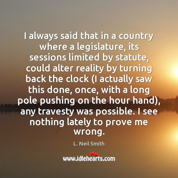 I always said that in a country where a legislature, its sessions Image