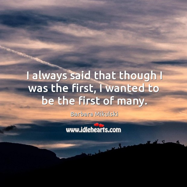 I always said that though I was the first, I wanted to be the first of many. Barbara Mikulski Picture Quote
