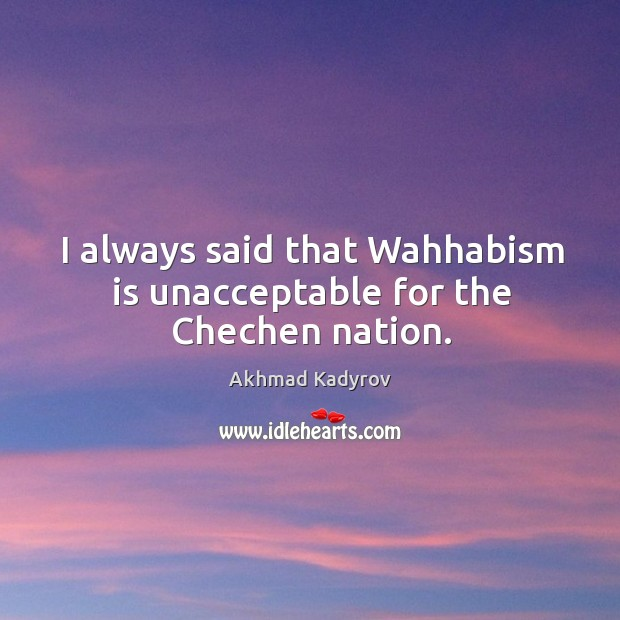 Image, I always said that wahhabism is unacceptable for the chechen nation.