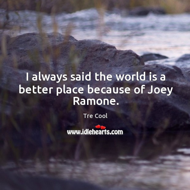 I always said the world is a better place because of joey ramone. Tre Cool Picture Quote