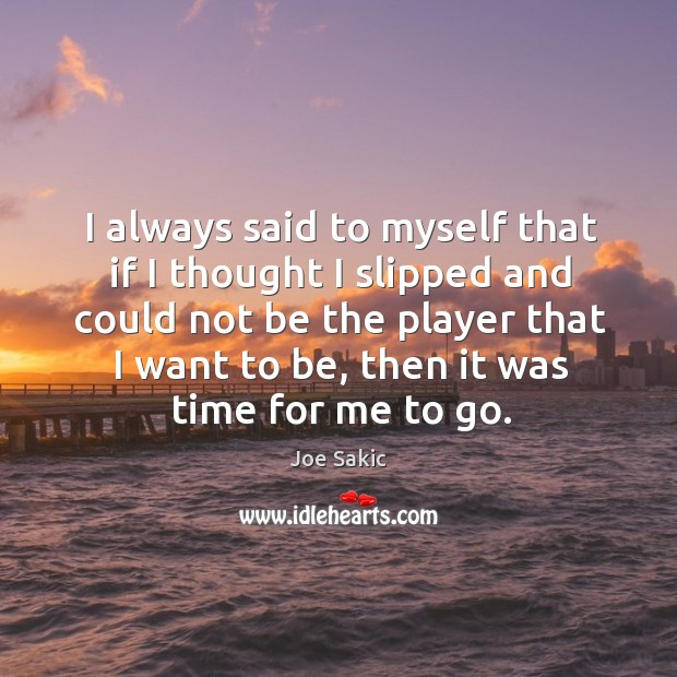 Image, I always said to myself that if I thought I slipped and could not be the player that