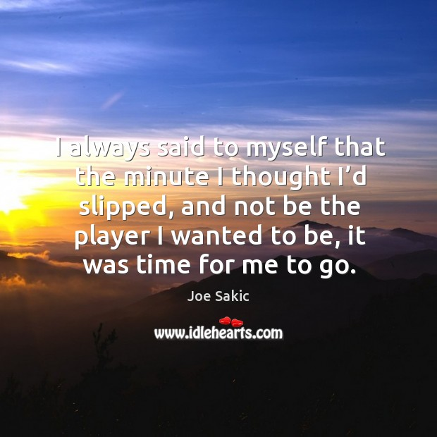 Image, I always said to myself that the minute I thought I'd slipped, and not be the player