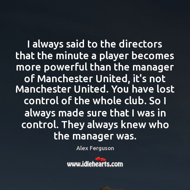 I always said to the directors that the minute a player becomes Alex Ferguson Picture Quote