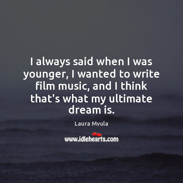 Image, I always said when I was younger, I wanted to write film