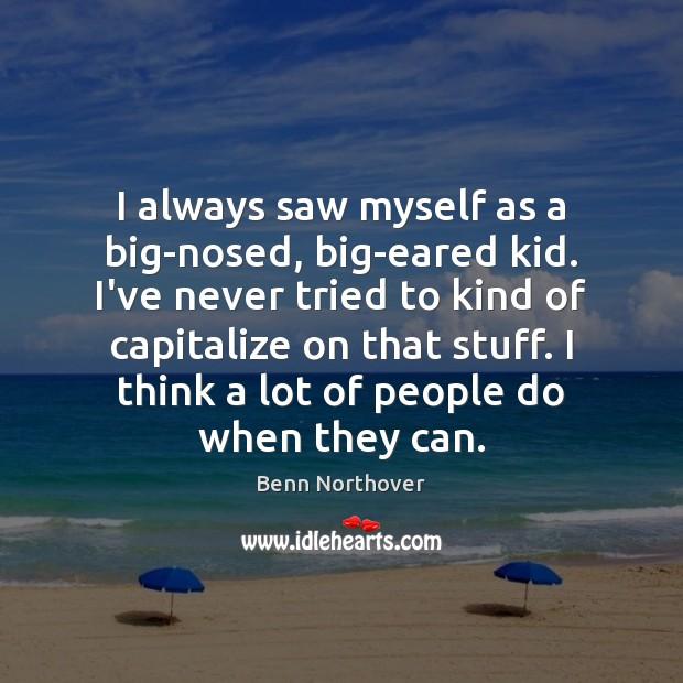 I always saw myself as a big-nosed, big-eared kid. I've never tried Image
