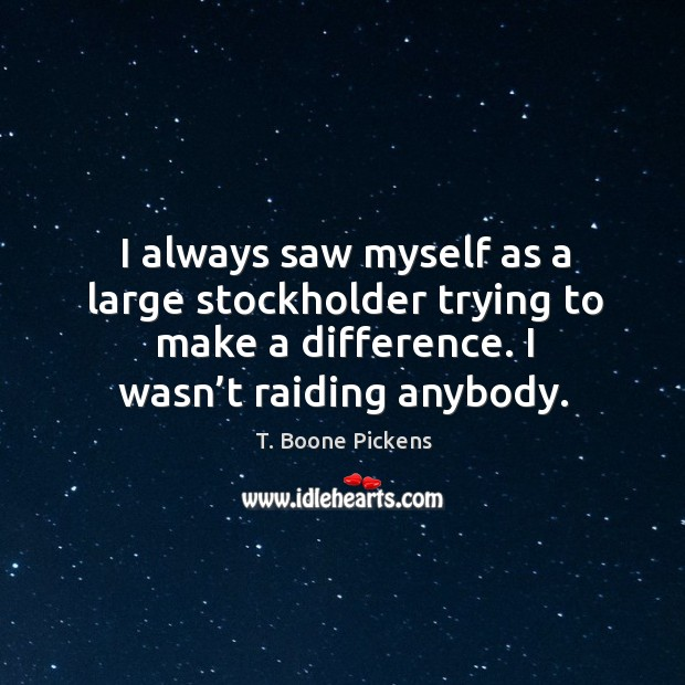 I always saw myself as a large stockholder trying to make a difference. I wasn't raiding anybody. T. Boone Pickens Picture Quote