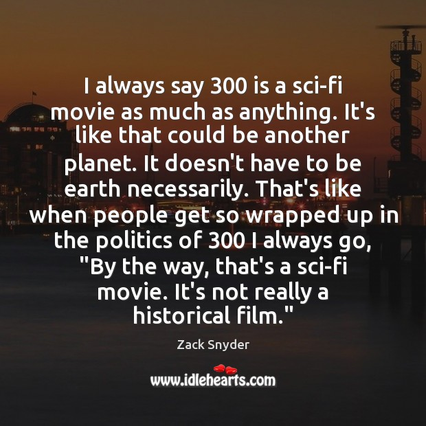I always say 300 is a sci-fi movie as much as anything. It's Zack Snyder Picture Quote