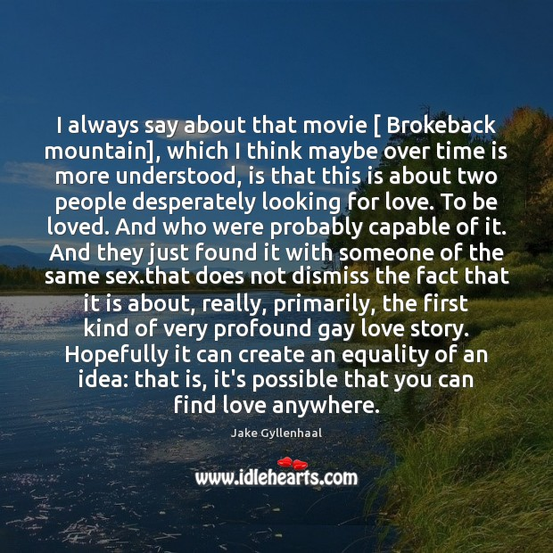 I always say about that movie [ Brokeback mountain], which I think maybe Image
