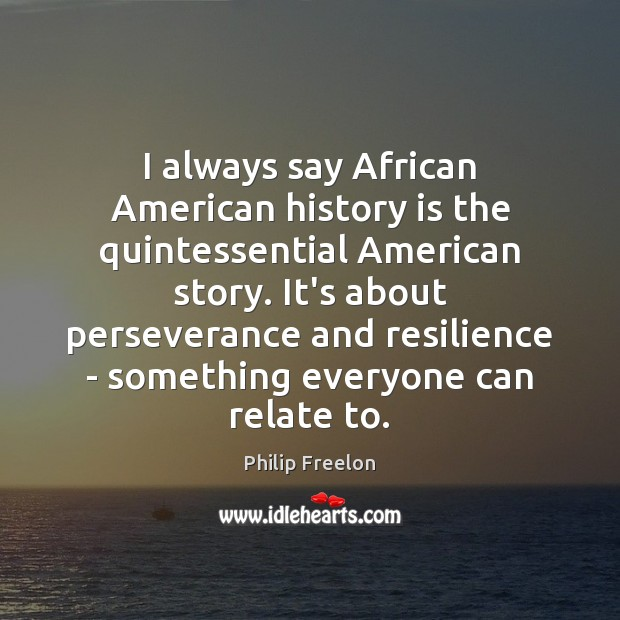 Image, I always say African American history is the quintessential American story. It's