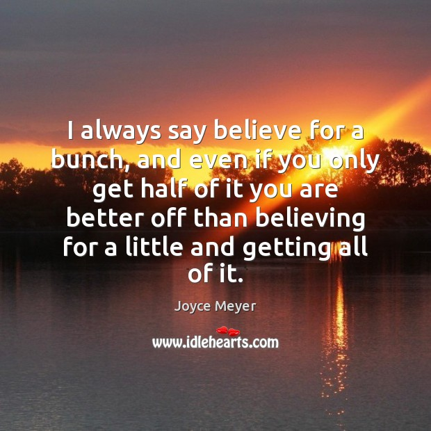I always say believe for a bunch, and even if you only Joyce Meyer Picture Quote