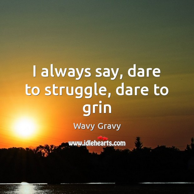 I always say, dare to struggle, dare to grin Wavy Gravy Picture Quote