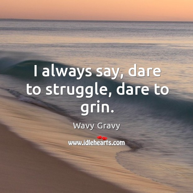 I always say, dare to struggle, dare to grin. Wavy Gravy Picture Quote