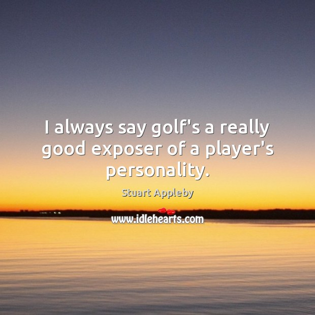 I always say golf's a really good exposer of a player's personality. Stuart Appleby Picture Quote
