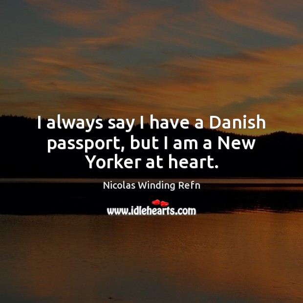 I always say I have a Danish passport, but I am a New Yorker at heart. Nicolas Winding Refn Picture Quote