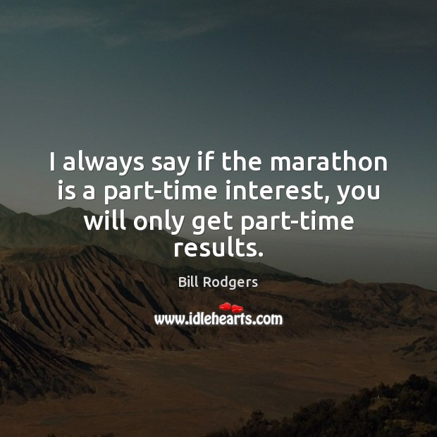 Image, I always say if the marathon is a part-time interest, you will only get part-time results.
