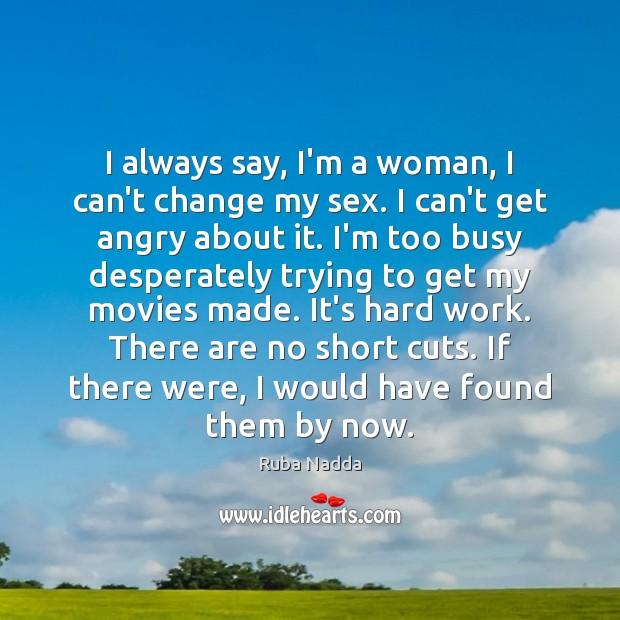 I always say, I'm a woman, I can't change my sex. I Image