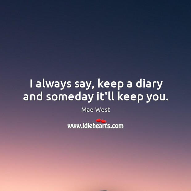 I always say, keep a diary and someday it'll keep you. Image