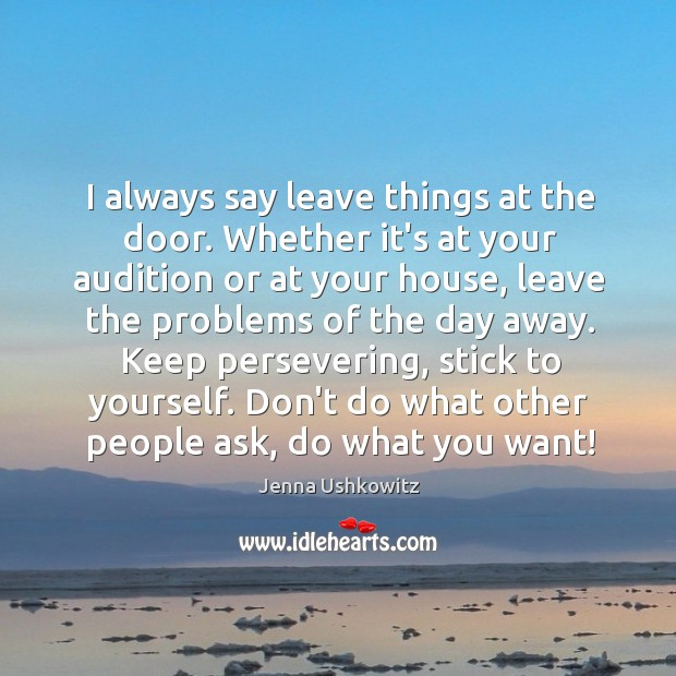 I always say leave things at the door. Whether it's at your Jenna Ushkowitz Picture Quote
