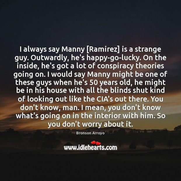 Image, I always say Manny [Ramirez] is a strange guy. Outwardly, he's happy-go-lucky.