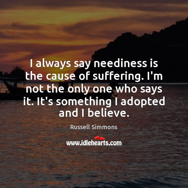 I always say neediness is the cause of suffering. I'm not the Russell Simmons Picture Quote