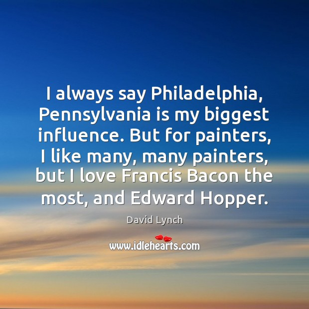 I always say Philadelphia, Pennsylvania is my biggest influence. But for painters, David Lynch Picture Quote