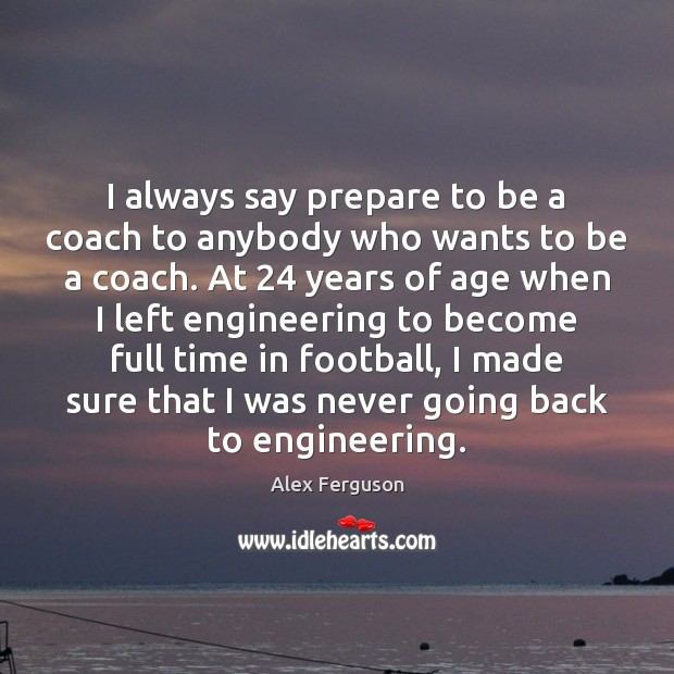 I always say prepare to be a coach to anybody who wants Football Quotes Image