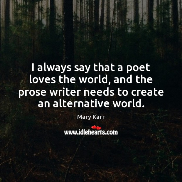 I always say that a poet loves the world, and the prose Image