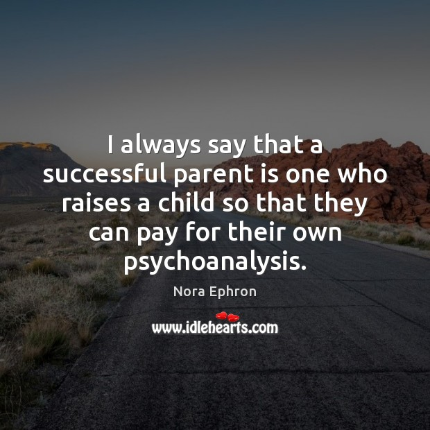 I always say that a successful parent is one who raises a Nora Ephron Picture Quote