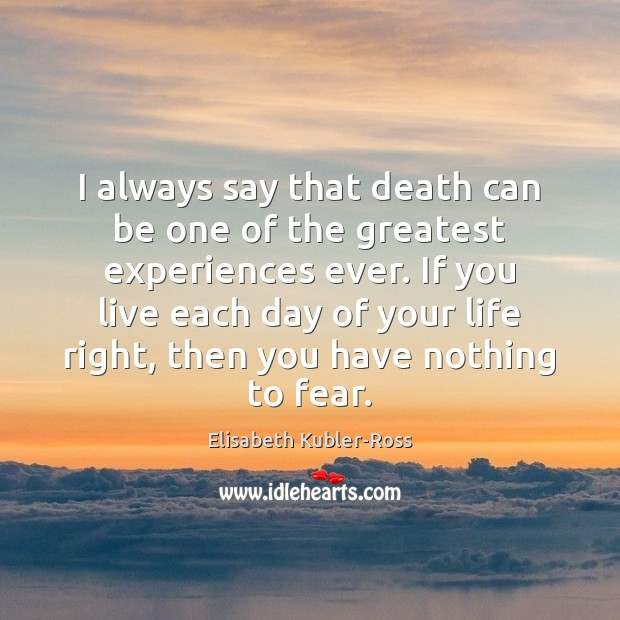 I always say that death can be one of the greatest experiences Elisabeth Kubler-Ross Picture Quote