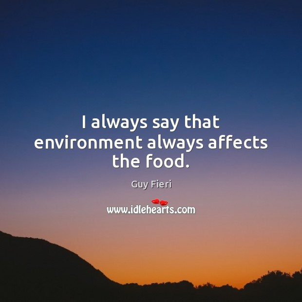 Image, I always say that environment always affects the food.