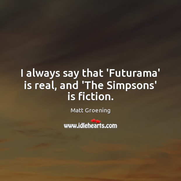 I always say that 'Futurama' is real, and 'The Simpsons' is fiction. Matt Groening Picture Quote
