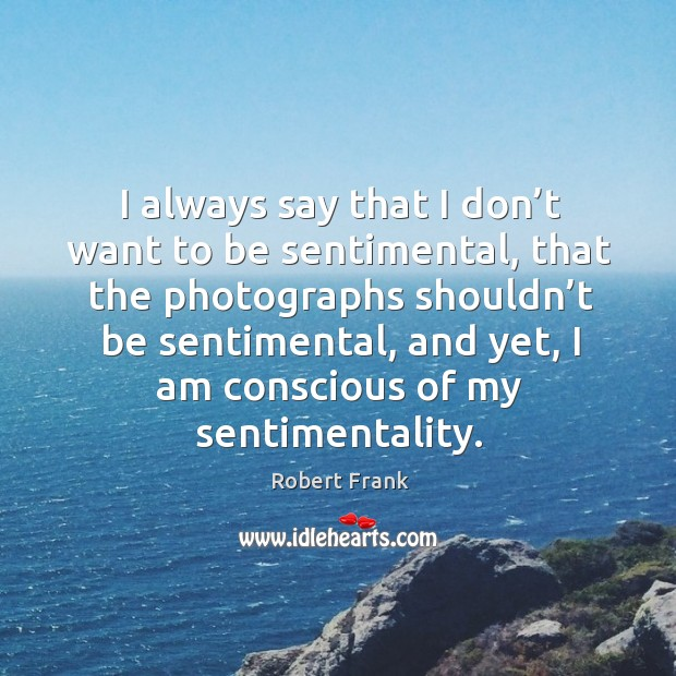 I always say that I don't want to be sentimental, that the photographs shouldn't be sentimental Image