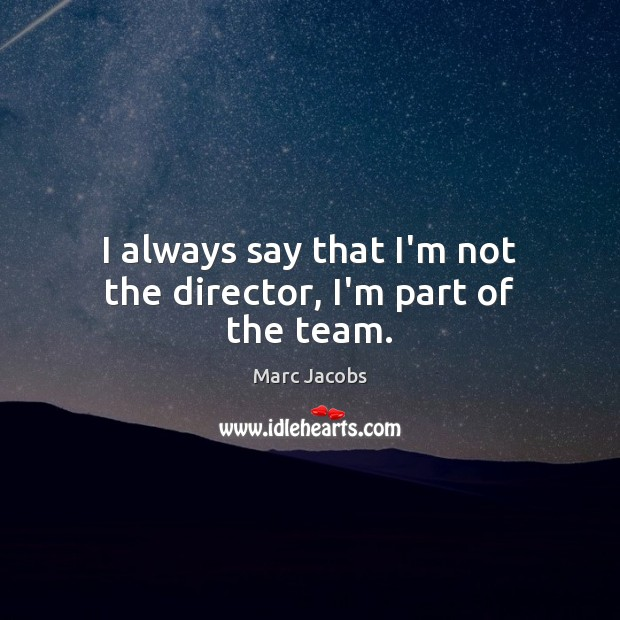 I always say that I'm not the director, I'm part of the team. Marc Jacobs Picture Quote