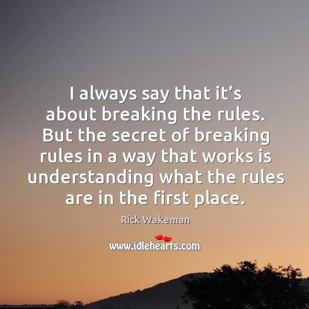 I always say that it's about breaking the rules. But the secret of breaking rules in a way Image